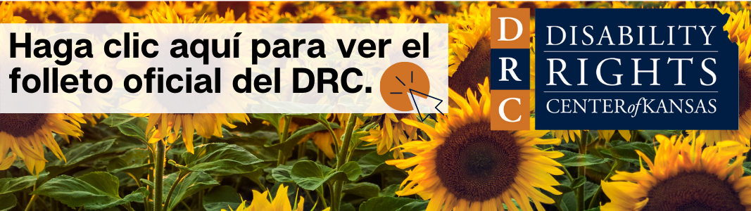 """Background is a close up image of a sunflower field. To the right is a navy blue logo in the shape of Kansas reading in white text: """"Disability Rights Center of Kansas."""" To the left is a white transparent rectangle reading in navy blue text: """"Haga clic aqui para ver el folleto oficial del DRC."""" There is a small icon of a navy blue computer mouse inside of an orange circle next to the text."""