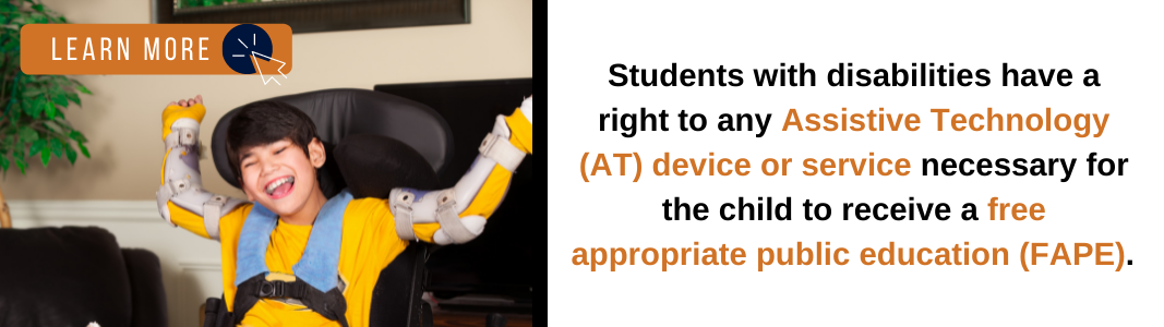 """Young boy in a long-sleeved, yellow shirt with braces on both arms in a sitting position holding arms up in an excited manner. To the right, text reads """"Students with disabilities have a right to any Assistive Technology (AT) device or service necessary for the child to receive a free appropriate public education (FAPE)."""" Above the child is an orange rectangle with white text reading """"LEARN MORE"""" with a white computer mouse icon inside of a navy blue circle."""