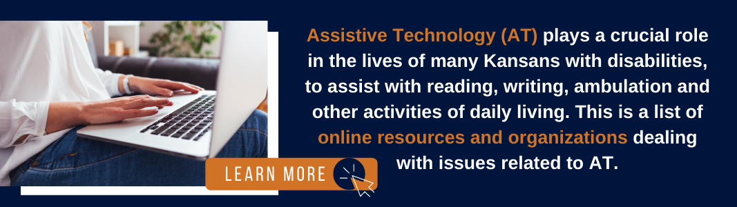 """A navy blue rectangle has an image on the left of a white woman's hands typing on a silver laptop. The laptop is on her lap and she is wearing jeans. An orange graphic reading """"LEARN MORE"""" along with an icon of a computer mouse sit on top of the photo. To the right of the photo, text reads: """"Assistive Technology (AT) plays a crucial role in the lives of many Kansans with disabilities, to assist with reading, writing, ambulation and other activities of daily living. This is a list of online resources and organizations dealing with issues related to AT."""""""