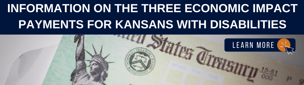 """Background is an image of a check from the United States Treasury. At the top is a navy blue rectangle with white text reading: """"INFORMATION ON THE THREE ECONOMIC IMPACT PAYMENTS FOR KANSANS WITH DISABILITIES."""" Under the text is a rectangle with white text reading """"LEARN MORE"""" with a small icon of a computer mouse."""