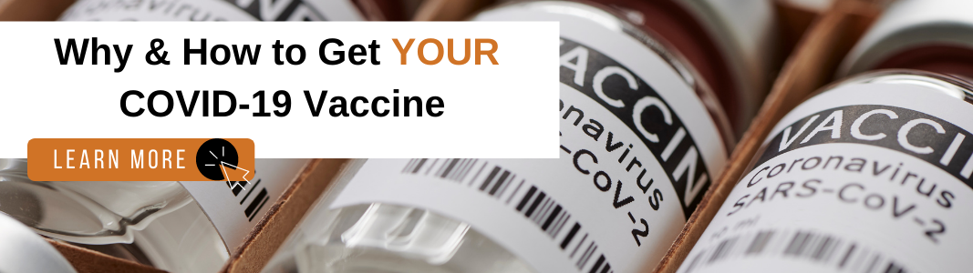 """Background is an image of small bottles labeled VACCINE."""" There are three bottles visible in a row. On top of the image is a white rectangle with black text that reads: """"Why & How to Get YOUR COVID-19 Vaccine."""" Under the text is an orange rectangle with white text that reads """"LEARN MORE"""" with a small icon of a computer mouse."""