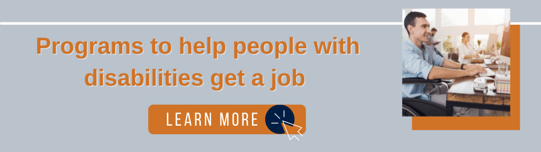 """Background is a light blue rectangle. Orange text reads: """"Programs to help people with disabilities get a job."""" Under the text is an orange rectangle with white text reading """"LEARN MORE"""" and a small icon of a computer mouse. To the right is an image of a man in a wheelchair smiling and working at a computer."""