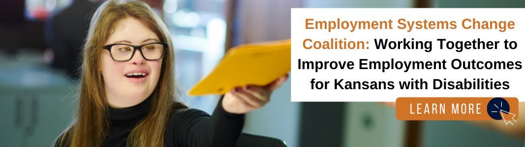 """Background is an image of a young adult woman with a developmental disability who is wearing glasses and a black turtleneck shirt. She is handing off yellow envelopes. To her right is a white rectangle with navy blue and orange text reading """"Employment Systems Change Coalition: Working Together to Improve Employment Outcomes for Kansans with Disabilities."""" Under the text is an orange rectangle with white text that says """"LEARN MORE"""" with a white computer mouse icon inside of a navy blue circle."""