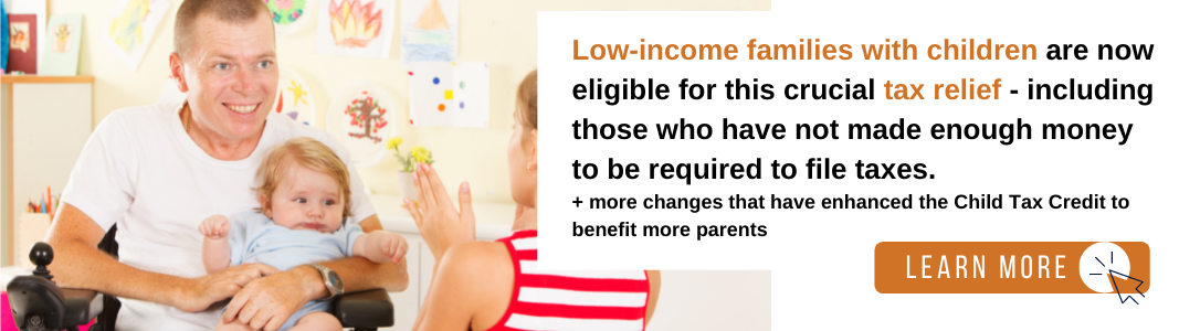 """Image of a white, light-haired man in a white t-shirt sitting in a wheelchair and holding an infant baby in a blue shirt. They are looking at a young, blonde girl wearing a red and white striped shirt. To the right is a white background with black and orange text reading: """"Low-income families with children are now eligible for this crucial tax relief - including those who have not made enough money to be required to file taxes. + more changes that have enhanced the Child Tax Credit to benefit more parents."""" Below the text is an orange rectangle with white text reading """"LEARN MORE"""" and a black computer mouse icon inside of a white circle."""