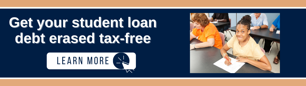 """Background is a navy blue background with light orange horizontal lines at the top and bottom. On the left is white text reading """"Get your student loan debt erased tax-free."""" Under the text is a white rectangle with navy blue text reading """"LEARN MORE"""" and a small computer mouse icon inside a white circle. On the right is an image of a Black woman in a light yellow shirt with dark hair sitting at a desk. She is writing on a piece of paper."""
