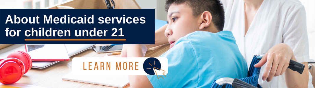 """Backgorund is an image of a young boy in a wheelchair sitting at a desk with a notebook in front of him. He is wearing a blue shirt and a woman is holding the handle of his wheelchair. Her head is not in the image. In the upper left of the image is a navy blue rectangle with white text reading: """"About Medicaid services for children under 21."""" There is an orange line under """"children under 21."""" Below the text is a white rectangle with orange text reading: """"LEARN MORE"""" and an orange icon of a computer mouse inside a navy blue circle."""