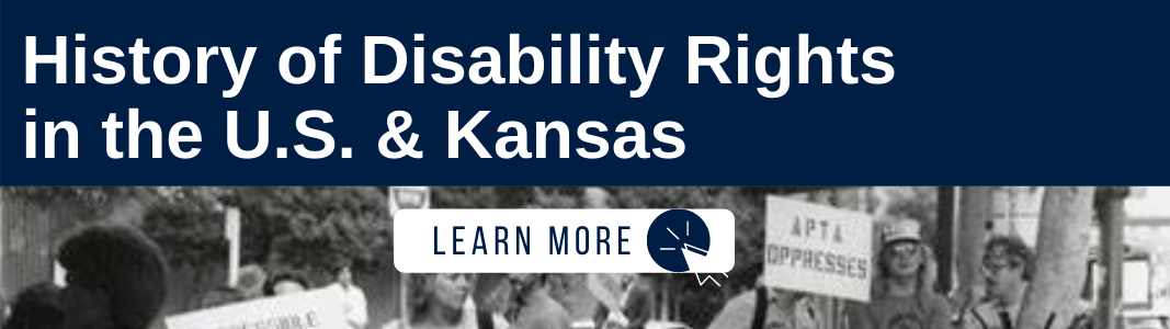 """A navy blue rectangle has white text reading: """"History of Disability Rights in the U.S. & Kansas."""" Below the navy blue rectangle is a black and white image of a disability rights protests. Protestors are holding signs and posters. On top of the image is a white rectangle with navy blue text reading """"LEARN MORE"""" and a white computer mouse icon inside of a navy blue circle."""
