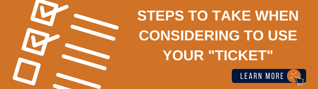 """Background is an orange rectangle. On the left is a white graphic of a checklist. Two of the three items are checked off. On the right is white text that reads: """"STEPS TO TAKE WHEN CONSIDERING TO USE YOUR 'TICKET.'"""" Below the text is a navy blue rectangle with white text reading """"LEARN MORE"""" with a white graphic of a computer mouse inside of an orange circle"""