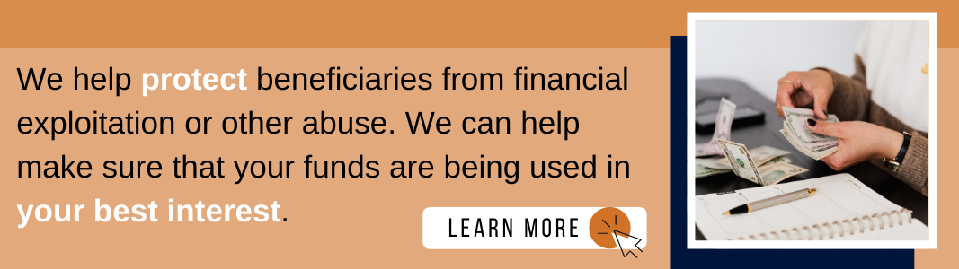 """Background is a light orange rectangle. On the left and covering two thirds of the rectangle is navy blue text reading: """"We help protect beneficiaries from financial exploitation or other abuse. We can help make sure that your funds are being used in your best interest."""" Below the text is a white rectangle with navy blue text reading """"LEARN MORE"""" and a navy blue computer mouse icon inside of an orange circle. To the right is an image of a woman's hands handling paper money. A pen and note[ad sit next to her hands. The image has a white and navy blue border."""