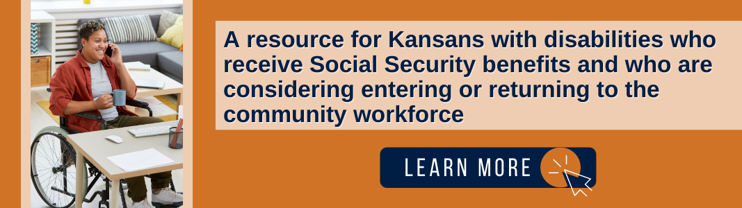 """Background is an orange square. To the left is an image of a woman in a wheelchair speaking on the phone. To the right is a light orange rectangle with navy blue text that reads: """"A resource for Kansans with disabilities who receive Social Security benefits and who are considering entering or returning to the community workforce."""" Under the text is a navy blue rectangle with white text reading """"LEARN MORE"""" and a small icon of a computer mouse."""