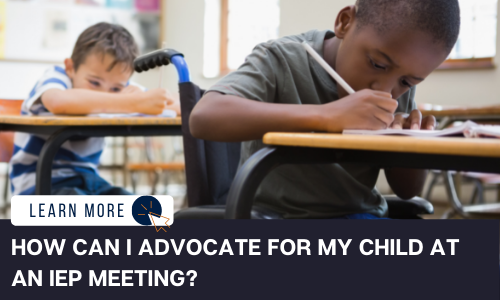 """Image of a Black child in a wheelchair writing on a desk at school with his right hand. He is wearing a green shirt. Behind him is a White child wearing a blue and white striped shirt also writing on a desk with his right hand. Below the image is a navy blue rectangle with white text reading: """"HOW CAN I ADVOCATE FOR MY CHILD AT AN IEP MEETING?"""" Above the white text is a white graphic with navy blue text that reads """"LEARN MORE"""" and an orange icon of a computer mouse inside of a navy blue circle."""