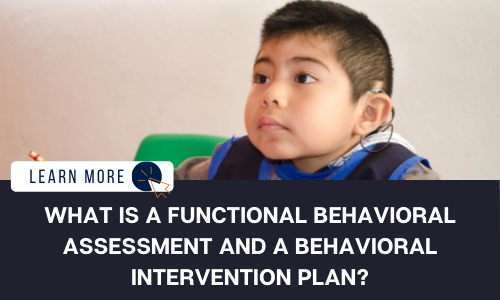 """Image of a little boy sitting with a hearing assistance device in, looking to his right. Below the image is a black box with white text reading """"WHAT IS A FUNCTIONAL BEHAVIORAL ASSESSMENT AND A BEHAVIORAL INTERVENTION PLAN?"""" A small white box is to the left of the image with dark blue text reading """"LEARN MORE"""" and a blue and orange cursor icon graphic."""