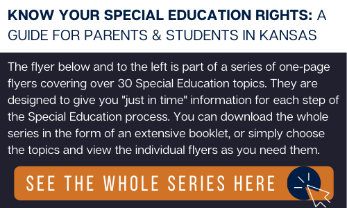 """Navy blue rectangle with a white, thick, horizontal bar at the top. Over the white is navy blue text that reads: """"KNOW YOUR SPECIAL EDUCATION RIGHTS: A GUIDE FOR PARENTS & STUDENTS IN KANSAS."""" Over the navy blue is white text that reads: """"The flyer below and to the left is part of a series of one-page flyers covering over 30 Special Education topics. They are designed to give you """"just in time"""" information for each step of the Special Education process. You can download the whole series in the form of an extensive booklet, or simply choose the topics and view the individual flyers as you need them."""" Under the text is an orange rectangle with white text reading: """"SEE THE WHOLE SERIES HERE"""" with a white icon of a computer mouse inside of a navy blue circle."""