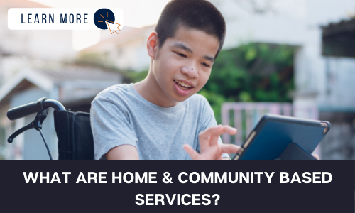 """Image of a young boy in a wheelchair smiling. He is using an iPad. In the top left is a white box with dark blue text reading """"LEARN MORE"""" with a blue and orange cursor icon graphic to the right. At the bottom of the image is a black box with white text reading """"WHAT ARE HOME & COMMUNITY BASED SERVICES?""""."""