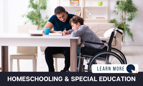 """Image of a boy in a wheelchair and a man sitting at a dining room table. The boy is writing and the man is looking over his shoulder. Below the image is a black box with white text reading """"HOMESCHOOLING & SPECIAL EDUCATION"""".  To the right is a white box with dark blue text reading """"LEARN MORE"""" with and orange and blue cursor icon graphic to the right."""