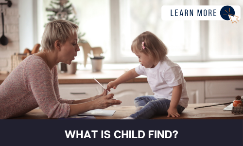 """Image of a toddler with a developmental disability and young woman in a home kitchen setting. The toddler is on the counter pointing at a flashcard in the young woman's hand. Below the image is a black box with white text reading """"WHAT IS CHILD FIND?"""". In the top right hand corner is a white box with dark blue text reading """"LEARN MORE"""" with and orange and blue cursor icon graphic to the right."""