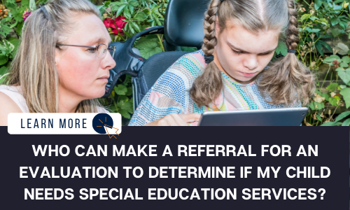 """Image of two people sitting in front of vegetation. One of the individuals is a young girl sitting in a power wheelchair looking at an iPad. The middle-aged woman beside her is looking over her shoulder at the iPad. Below the image is a black box with white text reading """"WHO CAN MAKE A REFERRAL FOR AN EVALUATION TO DETERMINE IF MY CHILD NEEDS SPECIAL EDUCATION SERVICES?"""". To the LEFT  is a white box with dark blue text reading """"LEARN MORE"""" with and orange and blue cursor icon graphic to the right."""