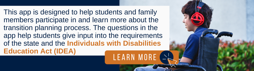 """Background is a navy blue rectangle. On the right is a photo of a teenage boy in a wheelchair wearing a blue shirt. He is wearing red headphones and using his cell phone. On the left and partially covering the photo is a white rectangle with navy blue and orange text reading: """"This app is designed to help students and family members participate in and learn more about the transition planning process. The questions in the app help students give input into the requirements of the state and the Individuals with Disabilities Education Act (IDEA)"""" Under the text is an orange rectangle with white text reading """"LEARN MORE"""" and a white computer mouse icon inside a navy blue circle."""