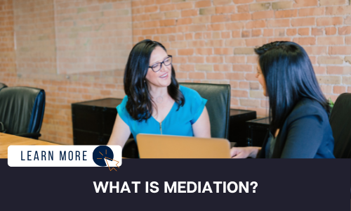 """Image of two women in black chairs in a board room setting. The woman on the left is in a medium blue shirt with dark hair. She is smiling and turned towards the second woman in a black blazer with dark hair. Below the image is a black box with white text reading """"WHAT IS MEDIATION"""". To the left is a white box with dark blue text reading """"LEARN MORE"""" and a blue and orange cursor icon graphic to the right."""