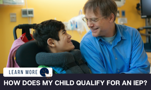 """A young person in a power wheelchair and a middle aged man in a blue shirt. They are looking at each other and smiling. Below the image is a black box with white text reading """"HOW DOES MY CHILD QUALIFY FOR AN IEP?"""". To the left is a white box with dark blue text reading """"LEARN MORE"""" with and orange and blue cursor icon graphic to the right."""