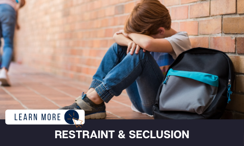 """Image of a boy sitting on the ground outside of a building beside his backpack. His arms are folded on his bent knees and his head is resting sullenly on his arms. Below the image is a black box with white text reading """"RESTRAINT & SECLUSION"""". To the left is a white box with dark blue text reading """"LEARN MORE"""" with and orange and blue cursor icon graphic to the right."""