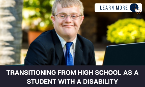 """Image of a boy with a developmental disability in a suit with a blue tie. He is in an outdoor setting and smiling at the camera. Below the image is a black box with white text reading """"TRANSITIONING FROM HIGH SCHOOL AS A STUDENT WITH A DISABILITY"""". In the upper right hand corner is a white box with dark blue text reading """"LEARN MORE"""" with and orange and blue cursor icon graphic to the right."""