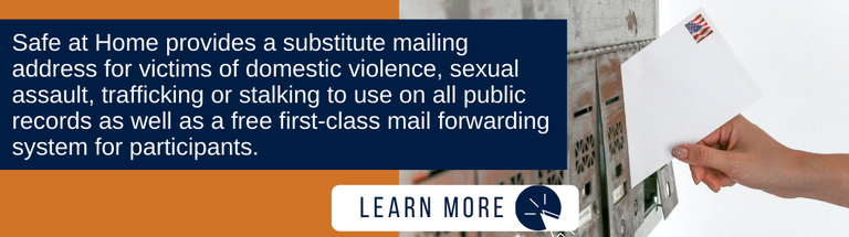 """Background is orange. On the right is an image of a hand placing a stamped envelope into a mailbox. To the left is a navy blue rectangle with white text that reads: """"Safe at Home provides a substitute mailing address for victims of domestic violence, sexual assault, trafficking or stalking to use on all public records as well as a free first-class mail forwarding system for participants."""" Under the text is a white rectangle reading """"LEARN MORE"""" and a small icon of a computer mouse."""