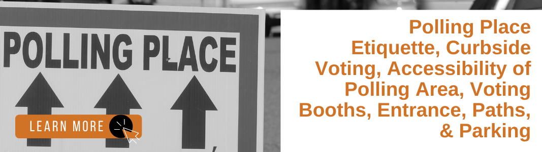 """On the left is an image in grayscale of a sign with three arrows pointing upwards reading """"Polling Place."""" In the bottom left corner is an orange rectangle with white text reading """"LEARN MORE"""" and a white computer mouse icon over a black circle. To the right, is orange text over a white background reading: """"Polling Place Etiquette, Curbside Voting, Accessibility of Polling Area, Voting Booths, Entrance, Paths, & Parking."""""""