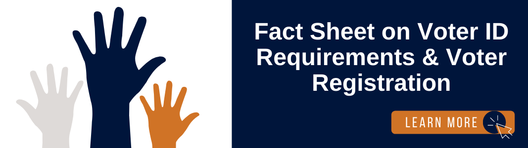 """A graphic of three raised hands is on the left. The first hand is gray, the right hand is large and navy blue, and the third hand is orange. To the left of the graphic is a navy blue background with white text reading """"Fact Sheet on Voter ID Requirements and Voter Registration."""" In the bottom left of the page is an orange rectangle with white text reading: """"LEARN MORE"""" with a small icon of a computer mouse."""