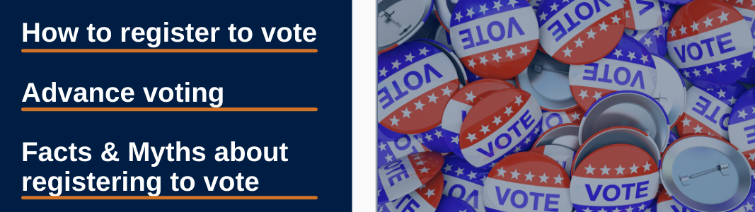 """White text with an orange underline is on top of a navy blue background. It reads: How to register to vote, advance voting, facts and myths about registering to vote. A white vertical line is in the middle of the page. To the right of the white line is an image of metal buttons that say """"VOTE"""" and are red, white, and blue with white stars."""