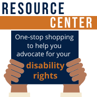 """Text reads """"RESOURCE CENTER."""" Below is a graphic of two brown hands holding a navy blue sign with white and orange text that reads """"One-stop shopping to help you advocate for your disability rights."""""""