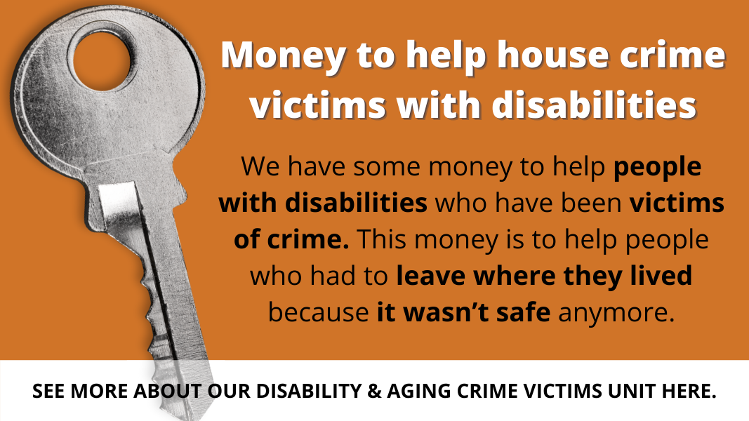 Money to help house crime victims with disabilities. This money is to help people who had to leave where they lived because it wasn't safe anymore. See more about our Disability & Aging Crime Victims Unit Here.