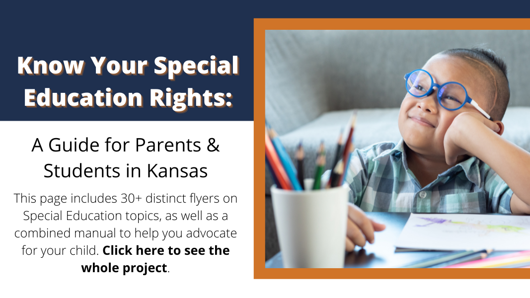 Know your special education rights: A guide for parents & students in Kansas. This page includes 30+ distinct flyers on Special Education topics, as well as a combined manual to help you advocate for your child. Click here to see the whole project.